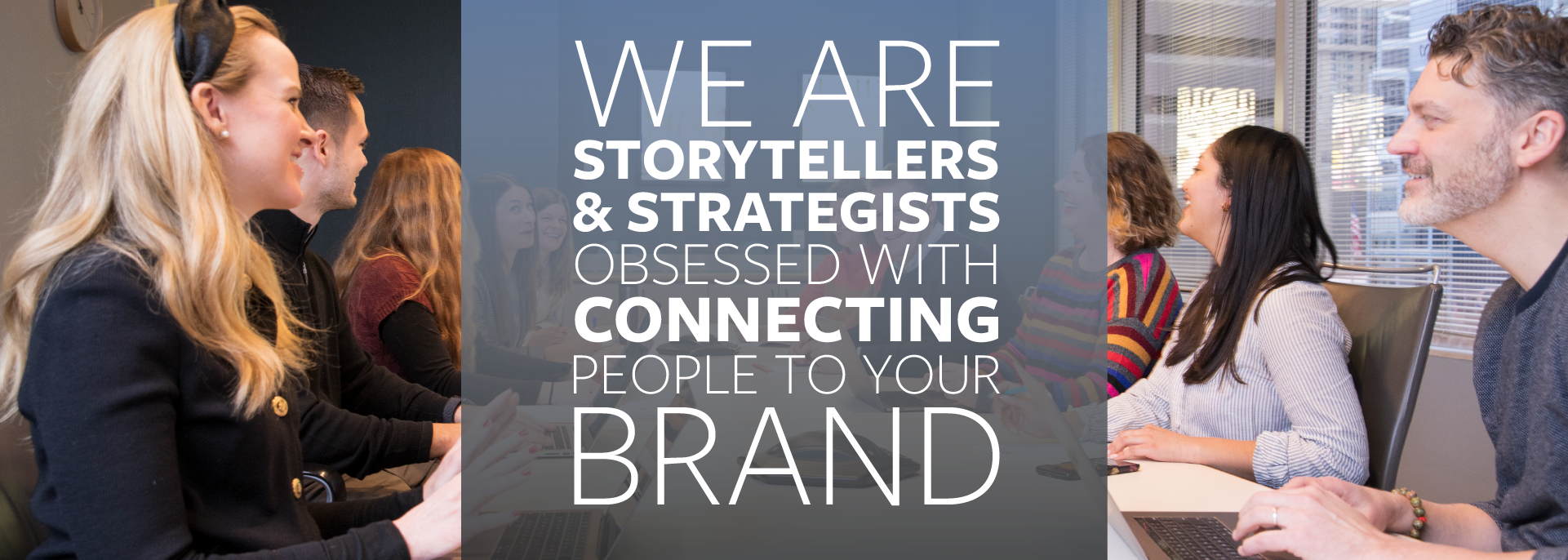 We are storytellers and strategist obsessed with connecting people to your brand