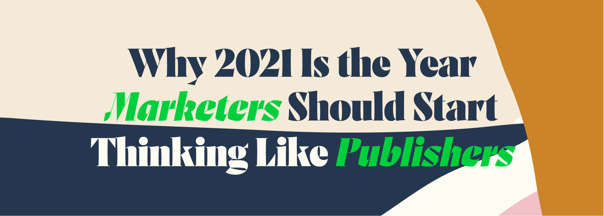 Colorful blue orange cream pink graphic image that says: Why 2021 Is the Year Marketers Should Start Thinking Like Publishers
